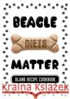Beagle Diets Matter: Dog Diet Cookbook, Blank Recipe Cookbook, 7 X 10, 100 Blank Recipe Pages Dartan Creations 9781544834153 Createspace Independent Publishing Platform