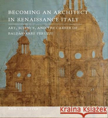 Becoming an Architect in Renaissance Italy: Art, Science, and the Career of Baldassarre Peruzzi Ann C. Huppert 9780300203950 Yale University Press - książka