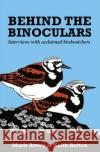 Behind the Binoculars: Interviews with Acclaimed Birdwatchers Mark Avery Keith Betton 9781784271459 Pelagic Publishing