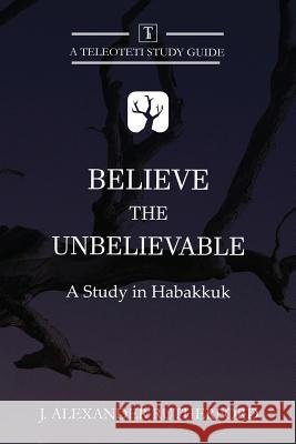 Believe the Unbelievable: A Study in Habakkuk J. Alexander Rutherford 9781999017217 Teleioteti - książka