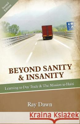 Beyond Sanity & Insanity: Learning to Day Trade & the Mission to Haiti Ray Dawn 9781905006939 Day Trader Press (Saylene Publishing) - książka