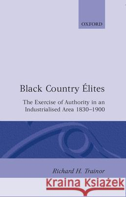 Black Country Elites: The Exercise of Authority in an Industrialized Area 1830-1900 Richard H. Trainor 9780198203551 Clarendon Press - książka