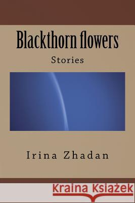 Blackthorn Flowers: Stories Irina Zhadan 9781542775915 Createspace Independent Publishing Platform - książka
