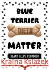 Blue Terrier Diets Matter: Dog Food Recipes Grain Free, Blank Recipe Cookbook, 7 X 10, 100 Blank Recipe Pages Dartan Creations 9781544835976 Createspace Independent Publishing Platform