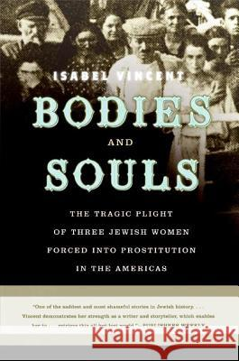 Bodies and Souls: The Tragic Plight of Three Jewish Women Forced Into Prostitution in the Americas Isabel Vincent 9780060090241 Harper Perennial - książka