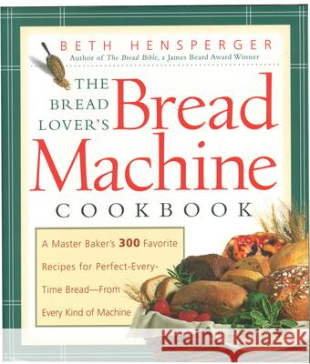 Bread Lover's Bread Machine Cookbook: A Master Baker's 300 Favorite Recipes for Perfect-Every-Time Bread-From Every Kind of Machine Beth Hensperger Kristin Hurlin 9781558321564 Harvard Common Press - książka