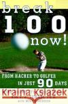 Break 100 Now: From Hacker to Golfer in Just 90 Days
