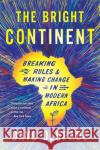 Bright Continent: Breaking Rules and Making Change in Modern Africa
