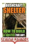 Bushcraft Shelter: How to Build a Shelter for Any Survival Situation Graham Lloyd 9781544620831 Createspace Independent Publishing Platform