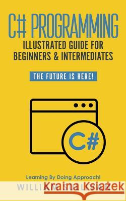 C# Programming Illustrated Guide for Beginners & Intermediates: The Future Is Here! Learning by Doing Approach William Sullivan 9781795157797 Independently Published - książka