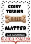 Cesky Terrier Diets Matter: Dogfood Recipes, Blank Recipe Cookbook, 7 X 10, 100 Blank Recipe Pages Dartan Creations 9781544836911 Createspace Independent Publishing Platform