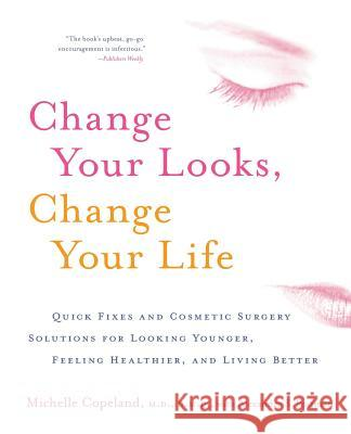 Change Your Looks, Change Your Life: Quick Fixes and Cosmetic Surgery Solutions for Looking Younger, Feeling Healthier, and Living Better Michelle Copeland 9780060518974 HarperCollins Publishers - książka