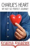 Charlie's Heart: My Not-So-Perfect Journey Jr. Charles W. Truitt 9781607463245 Fastpencil