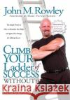 Climb Your Ladder of Success Without Running Out of Gas!: The Simple Truth on How to Revitalize Your Body and Ignite Your Energy for Lifelong Success John M. Rowley Mark Victor Hansen 9781600372391 Morgan James Publishing