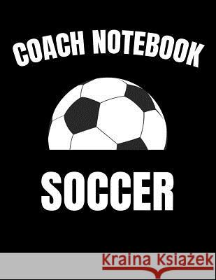 Coach Notebook Soccer: Youth Training and Planning Schedule Organizer, 2019 - 2020 Calendar Nw Soccer Printing 9781082363979 Independently Published - książka