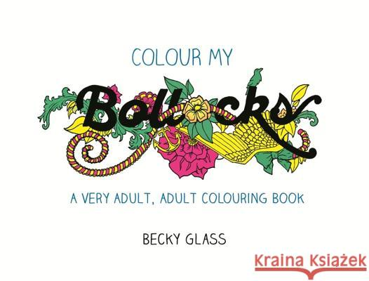 Colour My Bollocks: A Very Adult, Adult Colouring Book Becky Glass   9781409168256 Orion (an Imprint of The Orion Publishing Gro - książka
