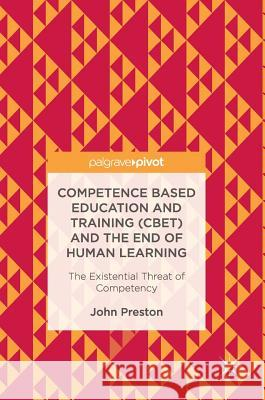 Competence Based Education and Training (CBET) and the End of Human Learning : The Existential Threat of Competency John Preston 9783319551098 Palgrave MacMillan - książka
