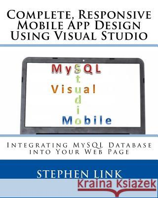 Complete, Responsive Mobile App Design Using Visual Studio: Integrating MySQL Database Into Your Web Page Stephen Link 9781508986225 Createspace - książka