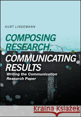 Composing Research, Communicating Results: Writing the Communication Research Paper Lindemann, Kurt 9781118940914 John Wiley & Sons - książka