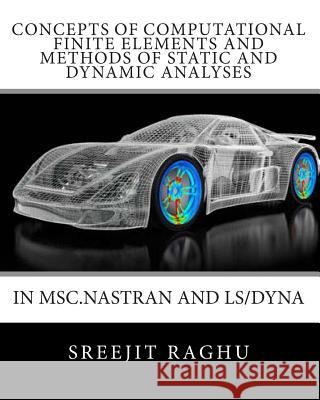 Concepts of Computational Finite Elements and Methods of Static and Dynamic Analyses in Msc.Nastran and Ls/Dyna Sreejit Raghu 9781453810903 Createspace - książka