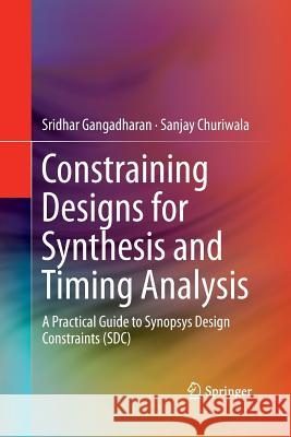 Constraining Designs for Synthesis and Timing Analysis: A Practical Guide to Synopsys Design Constraints (Sdc) Sridhar Gangadharan Sanjay Churiwala 9781489989161 Springer - książka