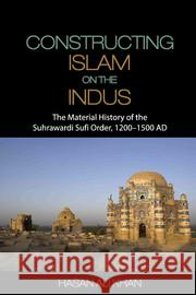 Constructing Islam on the Indus: The Material History of the Suhrawardi Sufi Order, 1200-1500 AD Hasan Ali Khan   9781107062900 Cambridge University Press - ksi��ka