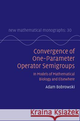 Convergence of One-Parameter Operator Semigroups: In Models of Mathematical Biology and Elsewhere Adam Bobrowski 9781107137431 Cambridge University Press - książka