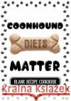 Coonhound Diets Matter: Healthy Cooking for Your Dog, Blank Recipe Cookbook, 7 X 10, 100 Blank Recipe Pages Dartan Creations 9781544838212 Createspace Independent Publishing Platform