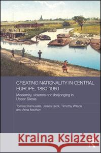 Creating Nationality in Central Europe, 1880-1950: Modernity, Violence and (Be) Longing in Upper Silesia Tomasz Kamusella James Bjork Timothy Wilson 9780415835961 Routledge - książka