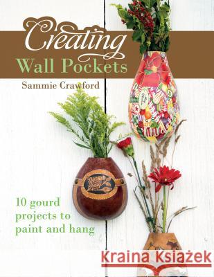 Creating Wall Pockets: 10 Gourd Projects to Paint and Hang Sammie Crawford 9780764350207 Schiffer Publishing - książka