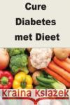 Cure Diabetes Met Dieet: One Month Cure Diet for Diabetes Jasmine Rose 9781974566051 Createspace Independent Publishing Platform