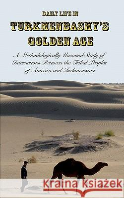 Daily Life in Turkmenbashy's Golden Age: A Methodologically Unsound Study of Interactions Between the Tribal Peoples of America and Turkmenistan Sam Tranum 9781453855164 Createspace - książka