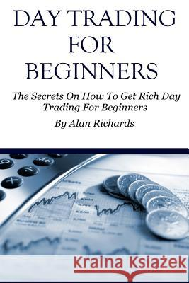 Day Trading for Beginners: The Secrets on How to Get Rich Day Trading for Beginners Alan Richards 9781530438693 Createspace Independent Publishing Platform - książka