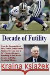 Decade of Futility: How the Leadership of Jerry Jones Transformed America's Team Into a 21st Century Debacle, Resulting in the Worst Decad Ryan Bush 9781482373172 Createspace