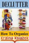 Declutter: How to Organize Your Home(organizing Your Life, Declutter Mind, Decluttering and Organizing, Decluttering Your Mind, O Carl Anderson 9781544296937 Createspace Independent Publishing Platform