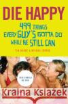 Die Happy: 499 Things Every Guys Gotta Do While He Still Can