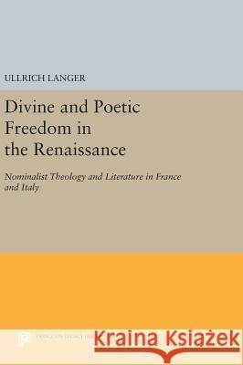 Divine and Poetic Freedom in the Renaissance: Nominalist Theology and Literature in France and Italy Ullrich Langer 9780691632155 Princeton University Press - książka