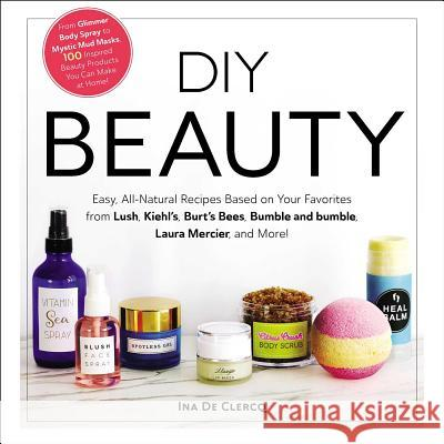 DIY Beauty: From Glimmer Body Spray to Mystic Mud Masks, 100 Inspired Beauty Products You Can Make at Home! Ina d 9781507209424 Adams Media Corporation - książka