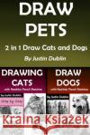 Draw Pets: 2 in 1 Draw Cats and Dogs (11 Animal Drawings in a Step by Step Process) Justin Dublin 9781546591177 Createspace Independent Publishing Platform