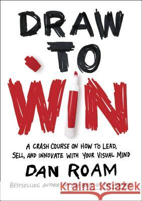 Draw to Win: A Crash Course on How to Lead, Sell, and Innovate with Your Visual Mind Dan Roam 9780399562990 Portfolio - książka