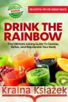 Drink the Rainbow: The Ultimate Juicing Guide to Cleanse, Detox, and Rejuvenate Your Body T. C. Atkinson 9780998677309 Embrace Pangaea