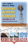 Driving Across Kansas: A Guide to I-70, Revised and Updated Edition Ted T. Cable Wayne A. Maley 9780700624140 University Press of Kansas