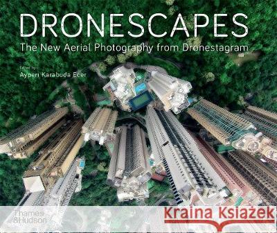 Dronescapes: The New Aerial Photography from Dronestagram Dronestagram Ayperi Karabuda Ecer Eric Dupin 9780500295953 Thames & Hudson Ltd - książka