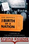 D.W. Griffiths the Birth of a Nation: A History of the Most Controversial Motion Picture of All Time