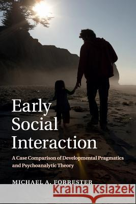 Early Social Interaction: A Case Comparison of Developmental Pragmatics and Psychoanalytic Theory Michael A. Forrester 9781107622753 Cambridge University Press - książka