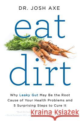 Eat Dirt: Why Leaky Gut May Be the Root Cause of Your Health Problems and 5 Surprising Steps to Cure It Josh Axe 9780062433671 Harper Wave - książka