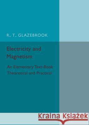 Electricity and Magnetism An Elementary Text-Book Theoretical and Practical Glazebrook, R. T. 9781316626153  - książka