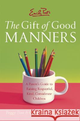 Emily Post's the Gift of Good Manners: A Parent's Guide to Raising Respectful, Kind, Considerate Children Peggy Post Cindy Post Senning 9780060933470 HarperCollins Publishers - książka