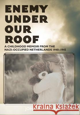 Enemy Under Our Roof: A Childhood Memoir from the Nazi-occupied Netherlands 1940 - 1945 Johanna M. W. F. Lemke 9781525569616 FriesenPress - książka