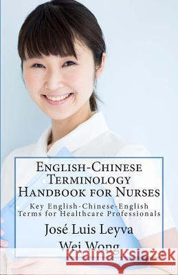 English-Chinese Terminology Handbook for Nurses: Key English-Chinese-English Terms for Healthcare Professionals Jose Luis Leyva Wei Wong Roberto Gutierrez 9781502341808 Createspace - książka